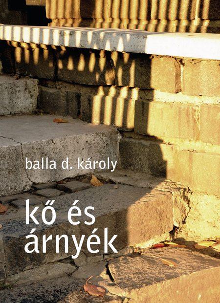 Balla D. Károly. Kő és árnyék